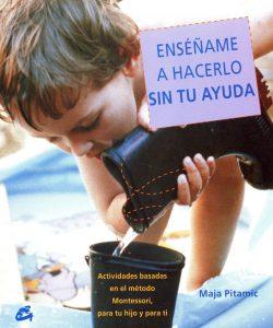 Enséñame a hacerlo sin tu ayuda: Actividades basadas en el método Montessori, para tu hijo y para ti